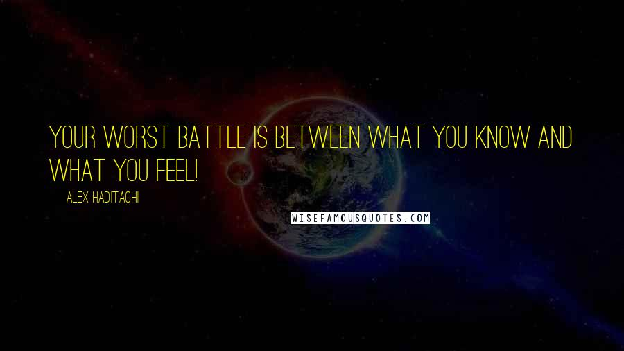 Alex Haditaghi quotes: Your worst battle is between what you know and what you feel!