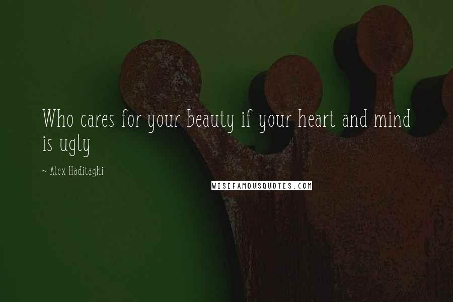 Alex Haditaghi quotes: Who cares for your beauty if your heart and mind is ugly
