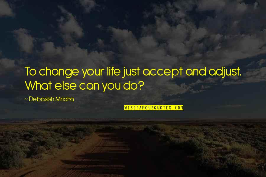 Alex Higgins Quotes By Debasish Mridha: To change your life just accept and adjust.