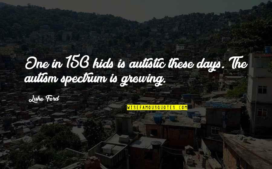 Alex Higgins Quotes By Luke Ford: One in 150 kids is autistic these days.
