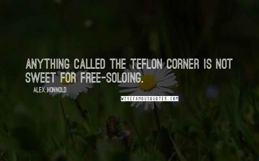 Alex Honnold quotes: Anything called the Teflon Corner is not sweet for free-soloing.