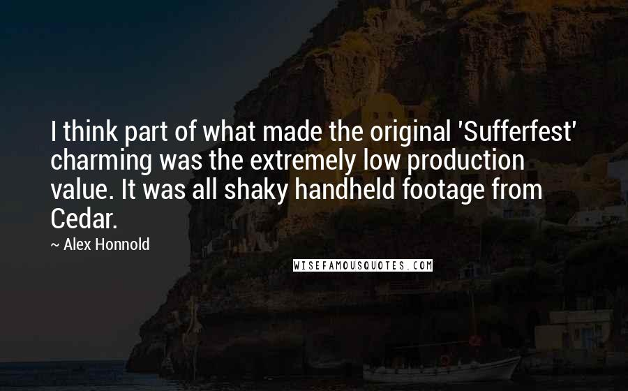 Alex Honnold quotes: I think part of what made the original 'Sufferfest' charming was the extremely low production value. It was all shaky handheld footage from Cedar.