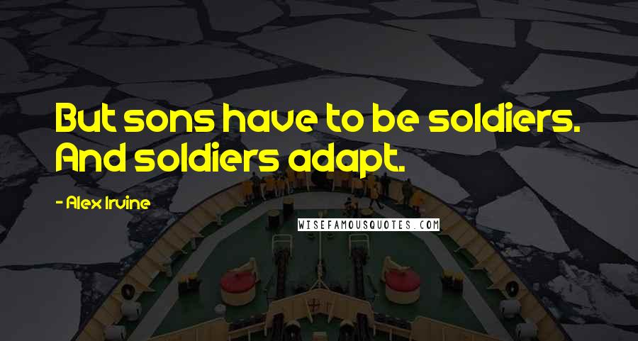 Alex Irvine quotes: But sons have to be soldiers. And soldiers adapt.