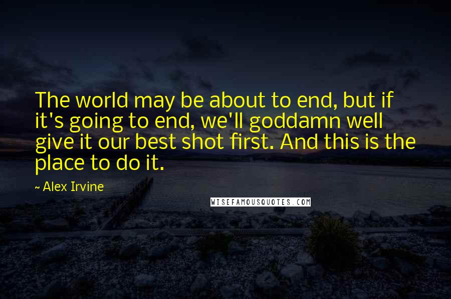 Alex Irvine quotes: The world may be about to end, but if it's going to end, we'll goddamn well give it our best shot first. And this is the place to do it.