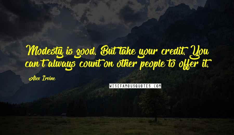 Alex Irvine quotes: Modesty is good. But take your credit. You can't always count on other people to offer it.