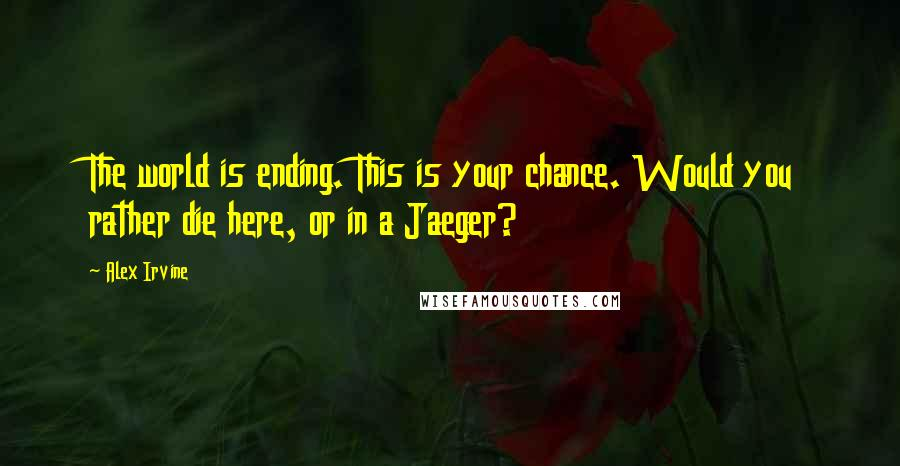 Alex Irvine quotes: The world is ending. This is your chance. Would you rather die here, or in a Jaeger?