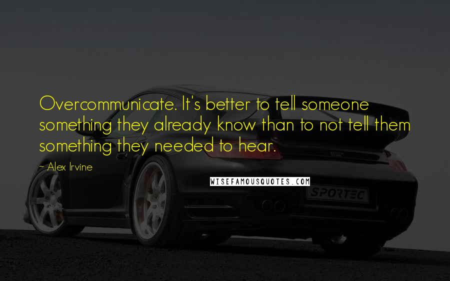 Alex Irvine quotes: Overcommunicate. It's better to tell someone something they already know than to not tell them something they needed to hear.