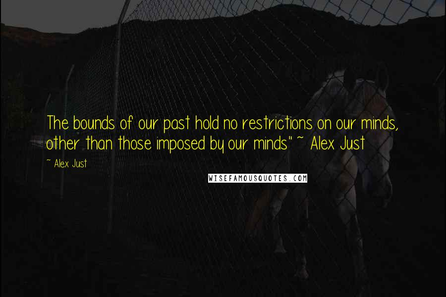 "Alex Just quotes: The bounds of our past hold no restrictions on our minds, other than those imposed by our minds"" ~ Alex Just"