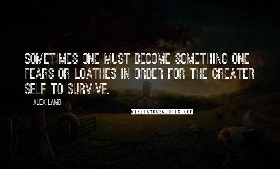 Alex Lamb quotes: Sometimes one must become something one fears or loathes in order for the greater self to survive.