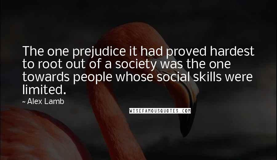 Alex Lamb quotes: The one prejudice it had proved hardest to root out of a society was the one towards people whose social skills were limited.
