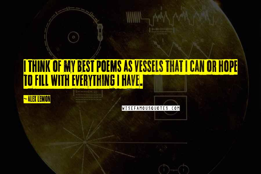 Alex Lemon quotes: I think of my best poems as vessels that I can or hope to fill with everything I have.