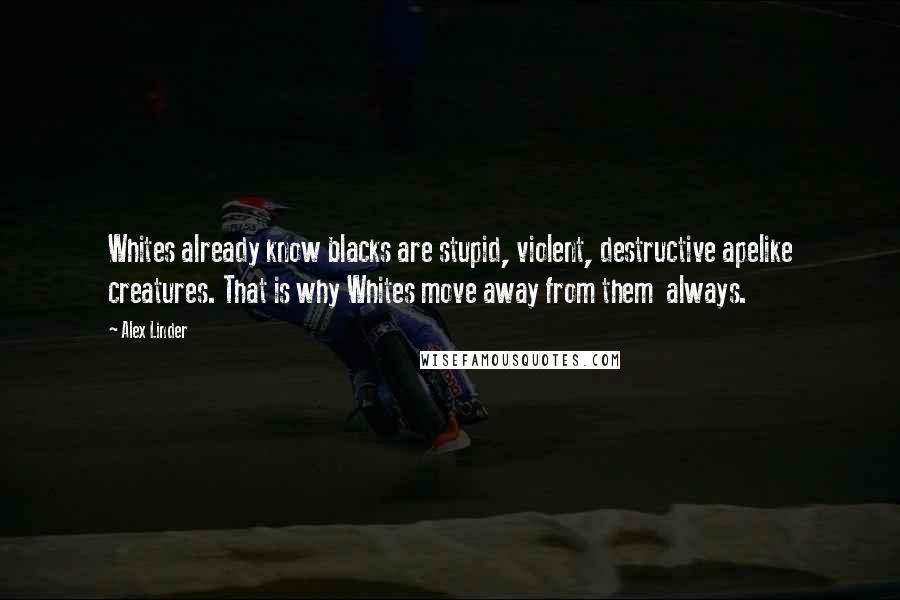 Alex Linder quotes: Whites already know blacks are stupid, violent, destructive apelike creatures. That is why Whites move away from them always.