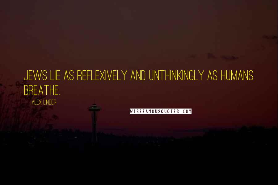 Alex Linder quotes: Jews lie as reflexively and unthinkingly as humans breathe.