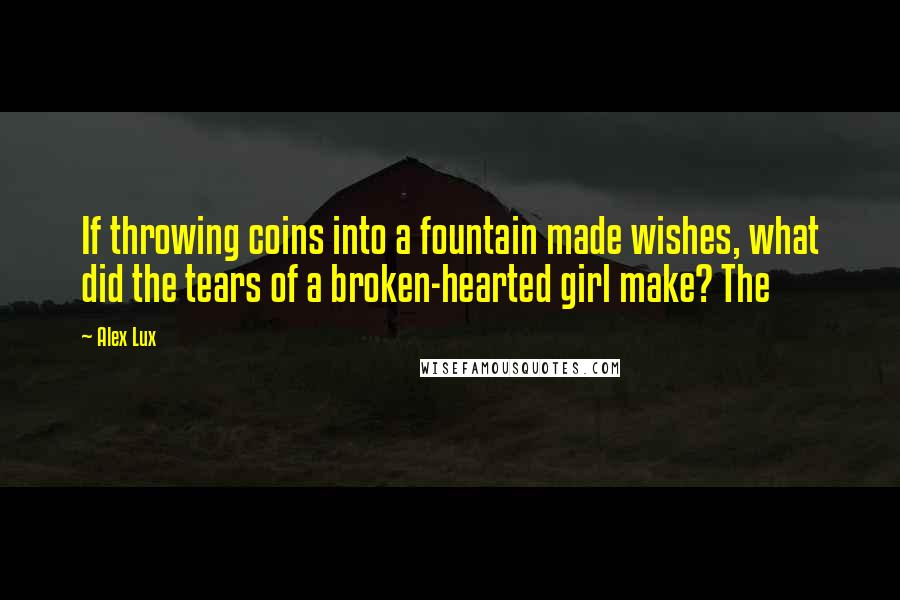 Alex Lux quotes: If throwing coins into a fountain made wishes, what did the tears of a broken-hearted girl make? The