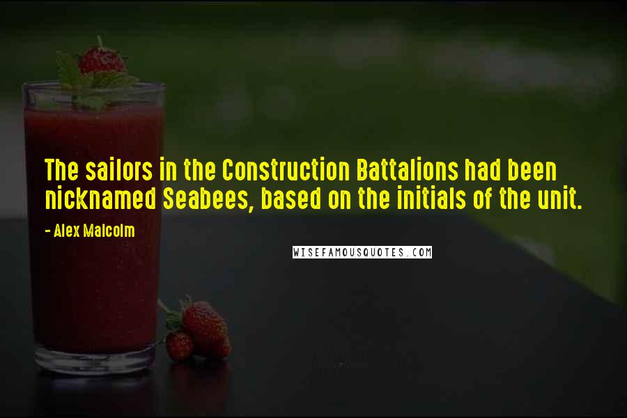 Alex Malcolm quotes: The sailors in the Construction Battalions had been nicknamed Seabees, based on the initials of the unit.