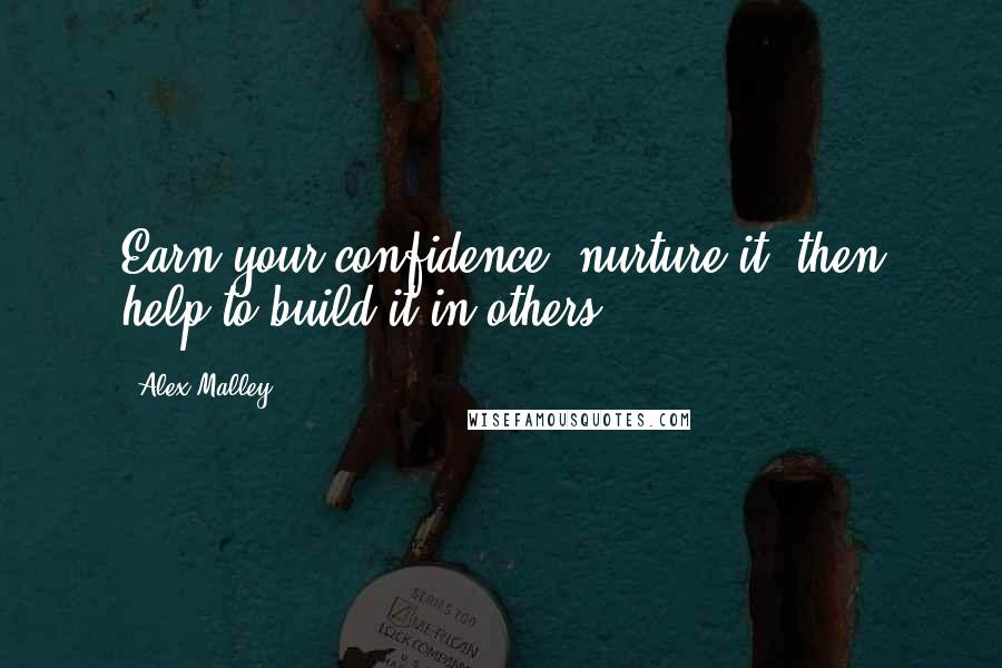 Alex Malley quotes: Earn your confidence, nurture it, then help to build it in others.