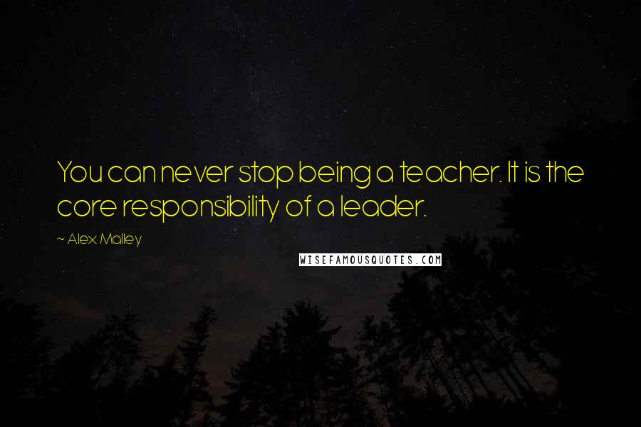 Alex Malley quotes: You can never stop being a teacher. It is the core responsibility of a leader.