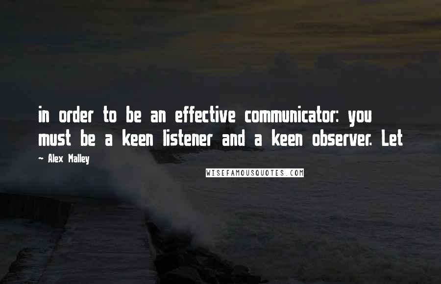 Alex Malley quotes: in order to be an effective communicator: you must be a keen listener and a keen observer. Let