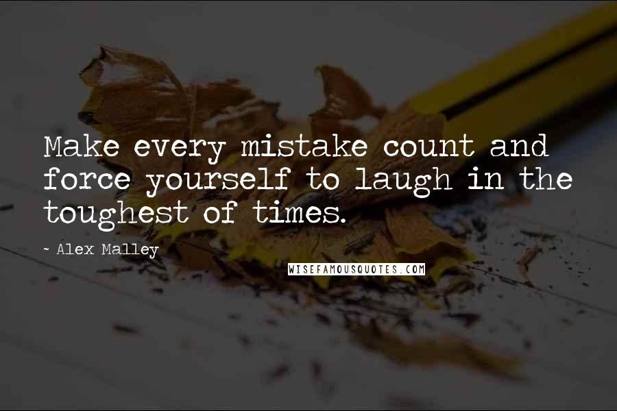 Alex Malley quotes: Make every mistake count and force yourself to laugh in the toughest of times.