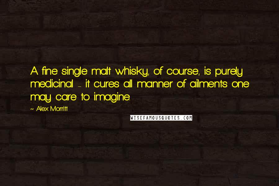 Alex Morritt quotes: A fine single malt whisky, of course, is purely medicinal - it cures all manner of ailments one may care to imagine.