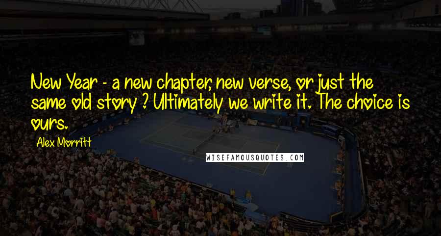 Alex Morritt quotes: New Year - a new chapter, new verse, or just the same old story ? Ultimately we write it. The choice is ours.