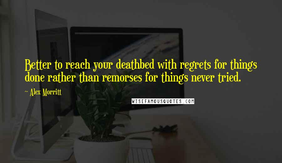 Alex Morritt quotes: Better to reach your deathbed with regrets for things done rather than remorses for things never tried.