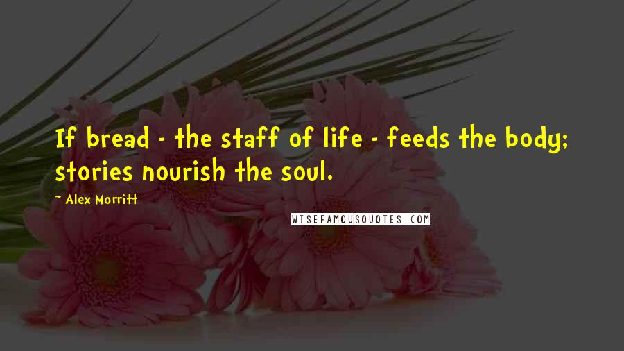 Alex Morritt quotes: If bread - the staff of life - feeds the body; stories nourish the soul.
