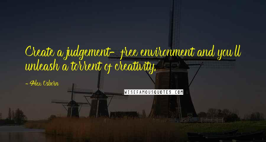 Alex Osborn quotes: Create a judgement-free environment and you'll unleash a torrent of creativity.
