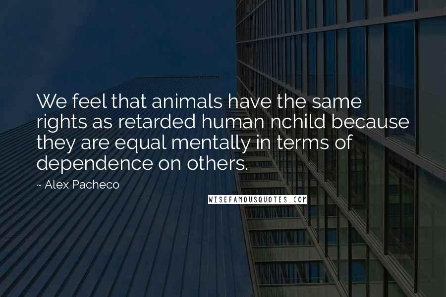 Alex Pacheco quotes: We feel that animals have the same rights as retarded human nchild because they are equal mentally in terms of dependence on others.