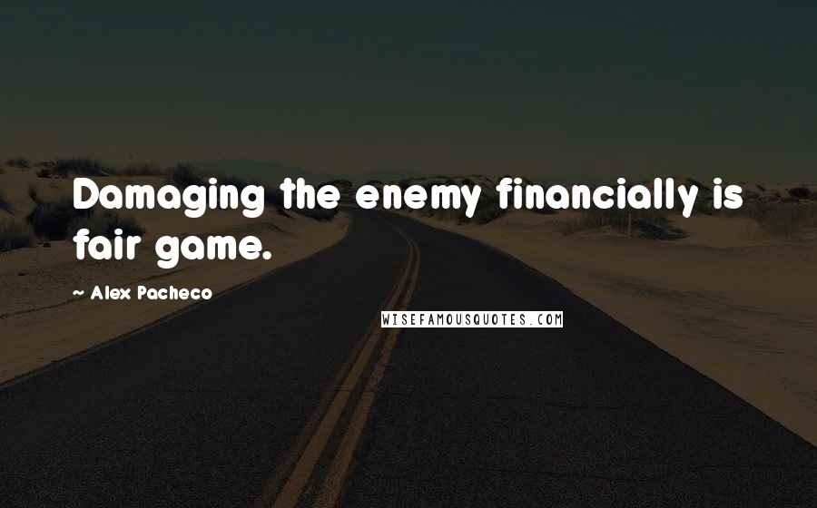 Alex Pacheco quotes: Damaging the enemy financially is fair game.