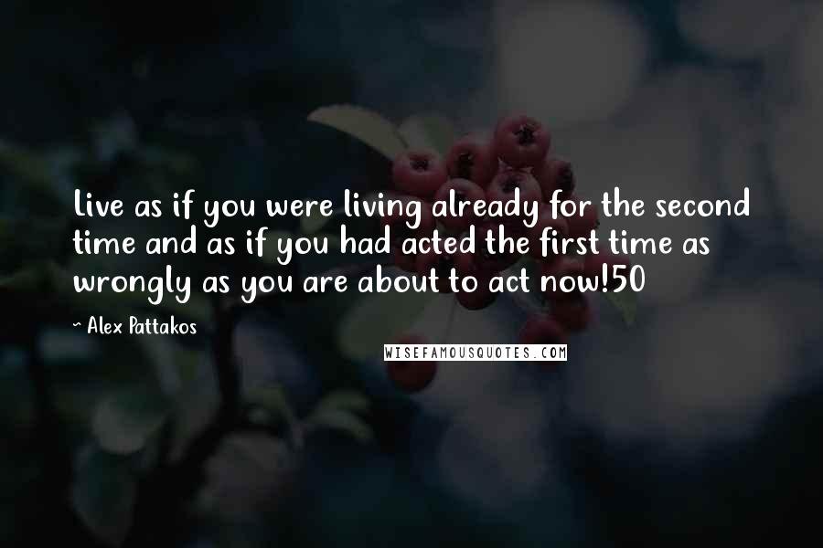 Alex Pattakos quotes: Live as if you were living already for the second time and as if you had acted the first time as wrongly as you are about to act now!50