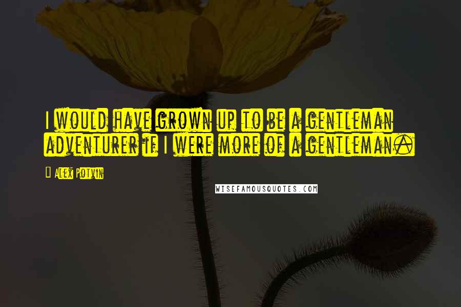Alex Potvin quotes: I would have grown up to be a gentleman adventurer if I were more of a gentleman.