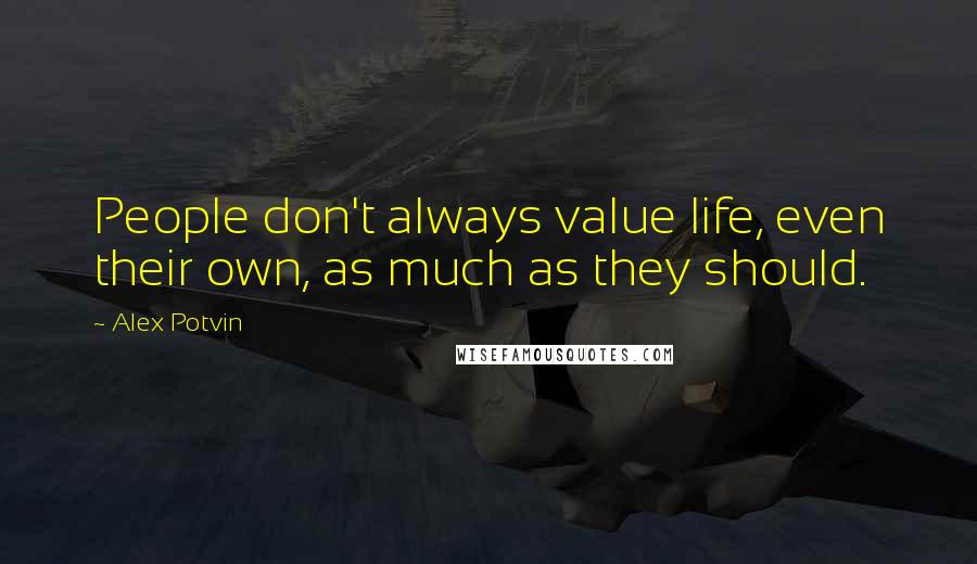 Alex Potvin quotes: People don't always value life, even their own, as much as they should.
