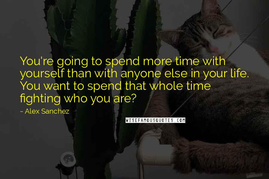 Alex Sanchez quotes: You're going to spend more time with yourself than with anyone else in your life. You want to spend that whole time fighting who you are?