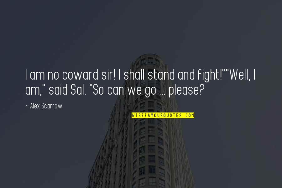 Alex Scarrow Quotes By Alex Scarrow: I am no coward sir! I shall stand