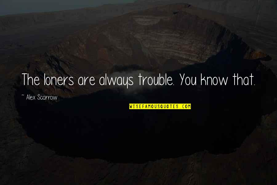Alex Scarrow Quotes By Alex Scarrow: The loners are always trouble. You know that.