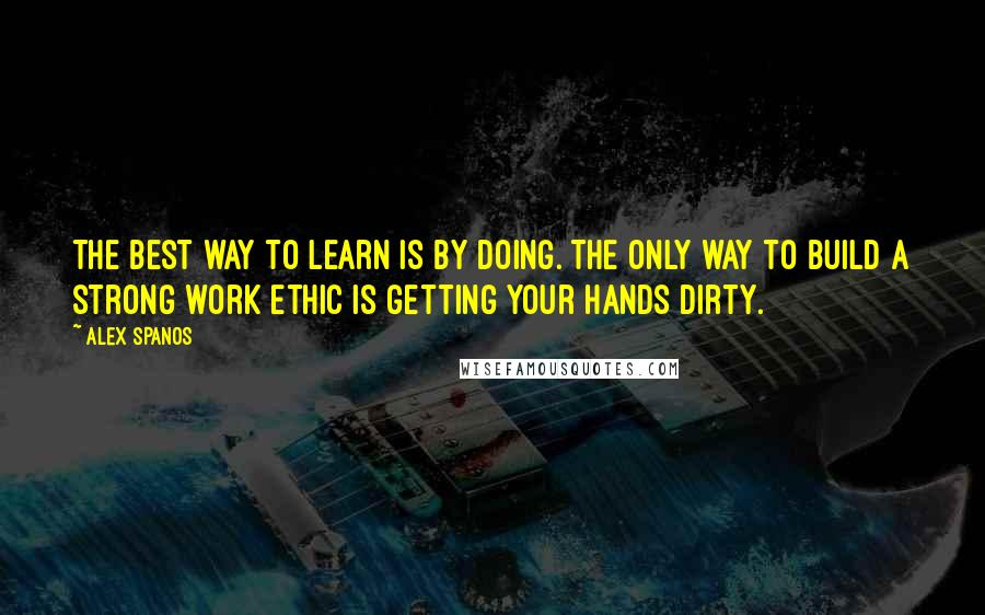 Alex Spanos quotes: The best way to learn is by doing. The only way to build a strong work ethic is getting your hands dirty.