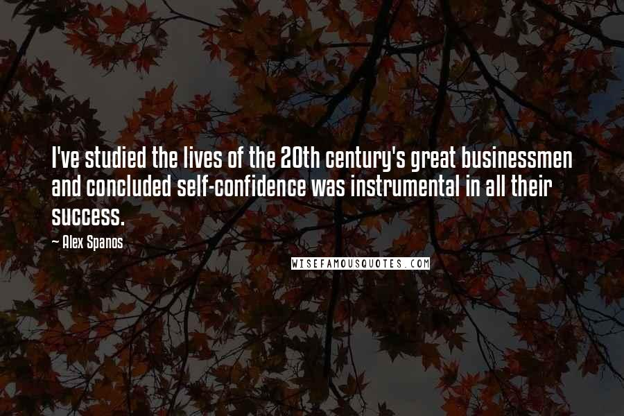 Alex Spanos quotes: I've studied the lives of the 20th century's great businessmen and concluded self-confidence was instrumental in all their success.