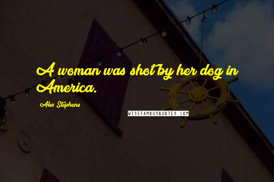 Alex Stephens quotes: A woman was shot by her dog in America.