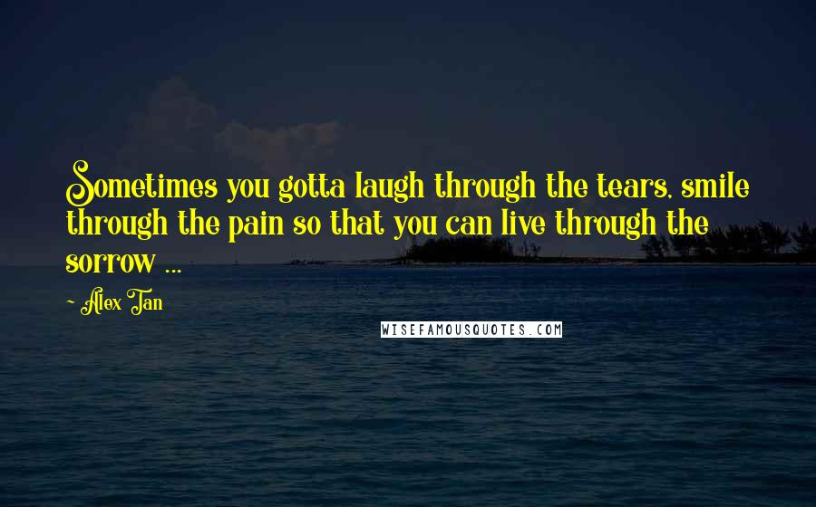 Alex Tan quotes: Sometimes you gotta laugh through the tears, smile through the pain so that you can live through the sorrow ...