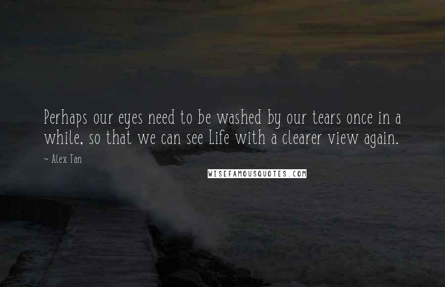 Alex Tan quotes: Perhaps our eyes need to be washed by our tears once in a while, so that we can see Life with a clearer view again.