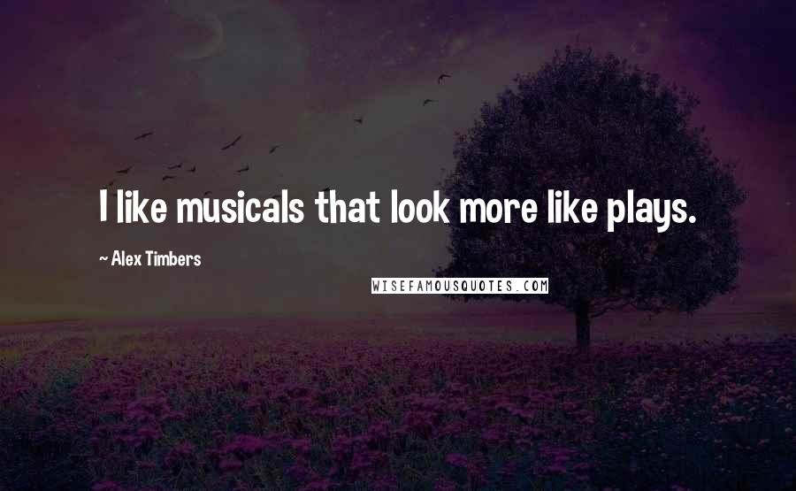 Alex Timbers quotes: I like musicals that look more like plays.