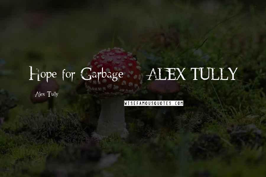 Alex Tully quotes: Hope for Garbage ALEX TULLY