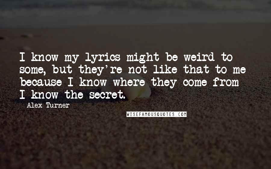 Alex Turner quotes: I know my lyrics might be weird to some, but they're not like that to me because I know where they come from - I know the secret.