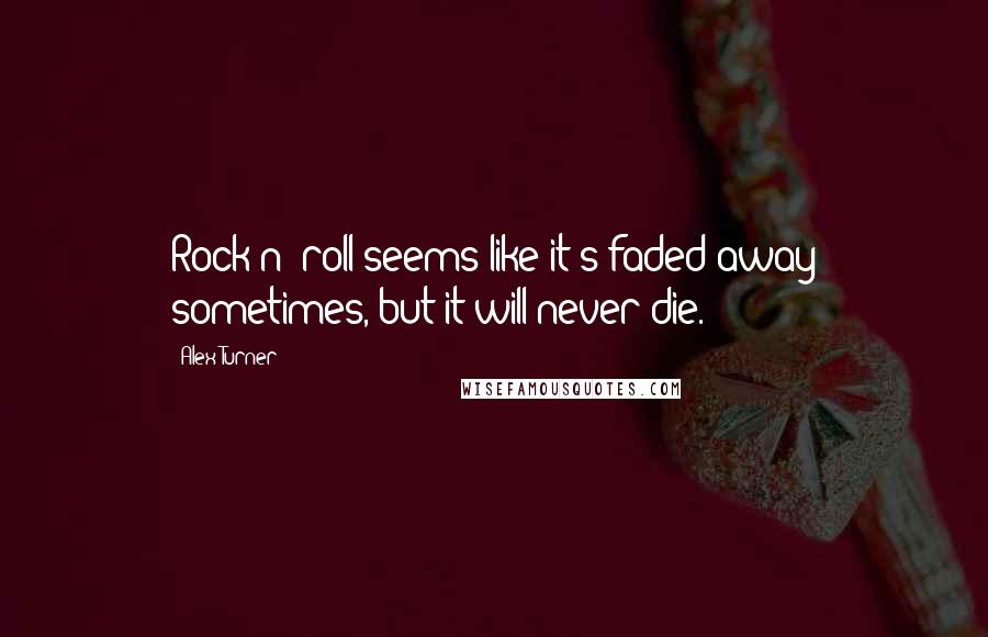 Alex Turner quotes: Rock n' roll seems like it's faded away sometimes, but it will never die.