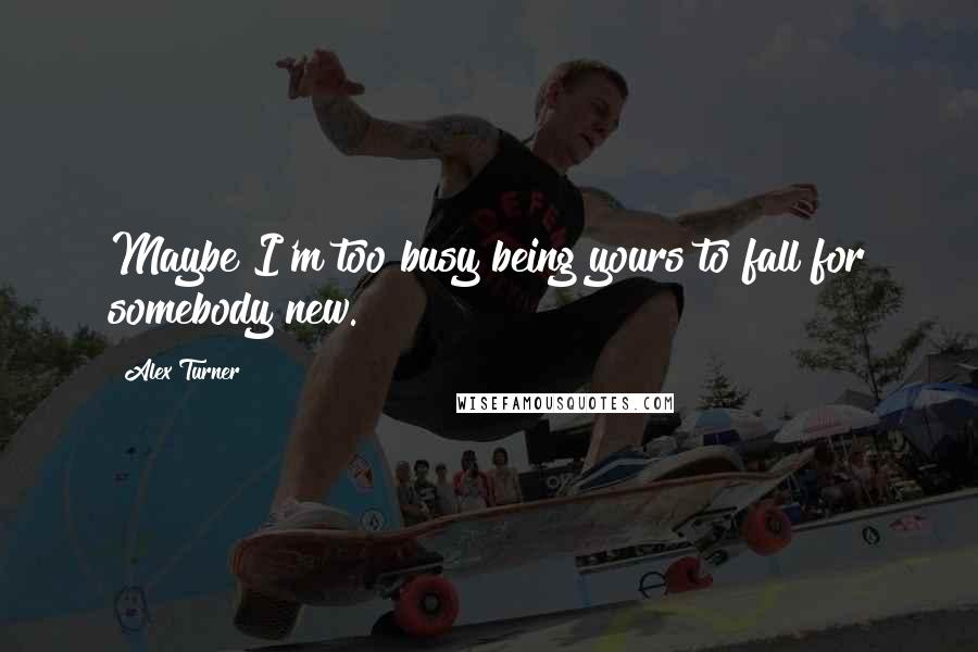 Alex Turner quotes: Maybe I'm too busy being yours to fall for somebody new.