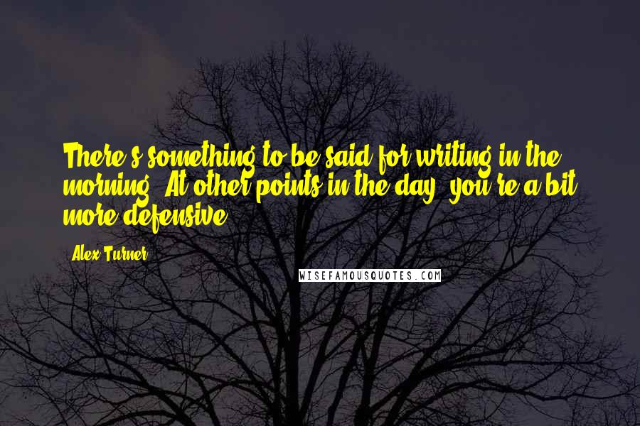 Alex Turner quotes: There's something to be said for writing in the morning. At other points in the day, you're a bit more defensive.