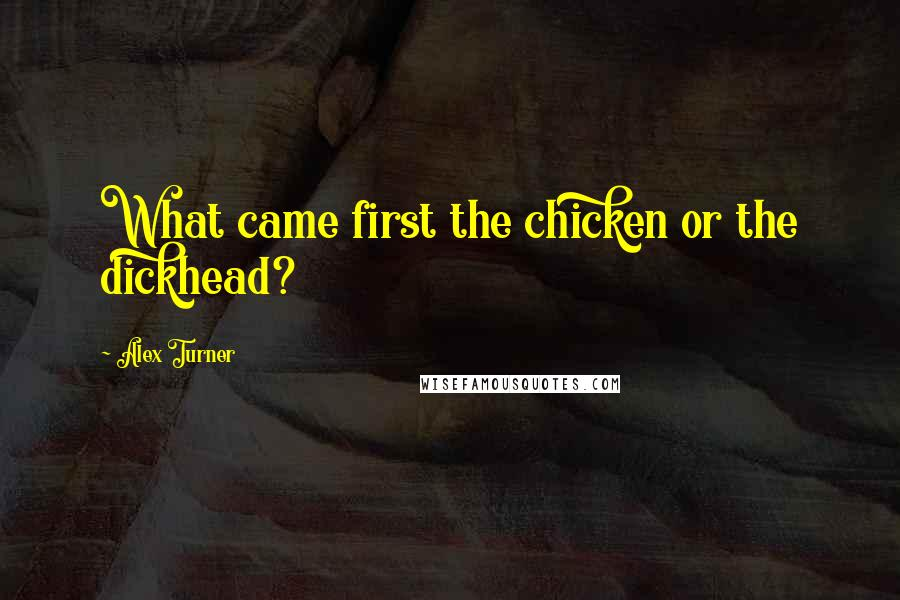 Alex Turner quotes: What came first the chicken or the dickhead?
