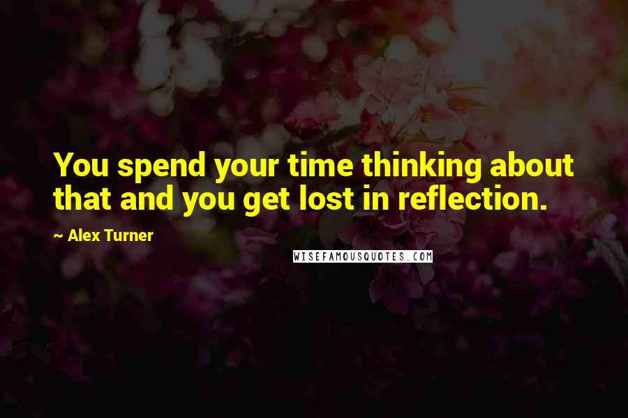 Alex Turner quotes: You spend your time thinking about that and you get lost in reflection.