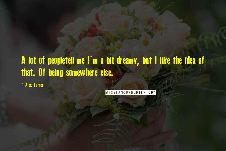 Alex Turner quotes: A lot of peopletell me I'm a bit dreamy, but I like the idea of that. Of being somewhere else.